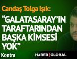 Candaş Tolga Işık: Galatasaray'ın taraftarından başka kimses