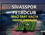 Sivasspor Petrocub maçı saat kaçta hangi kanalda?