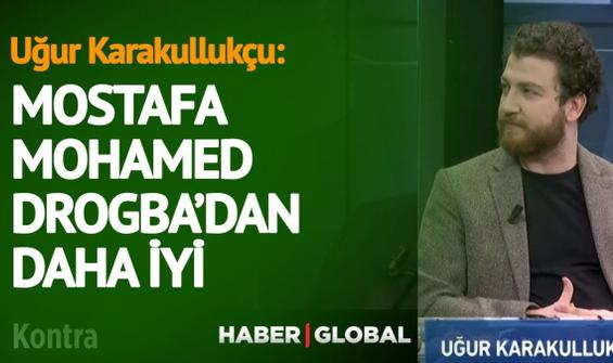 Uğur Karakullukçu: Mostafa Mohamed, Drogba'dan daha iyi