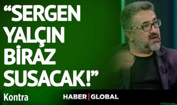 Serdar Ali Çelikler: Sergen Yalçın biraz susacak!