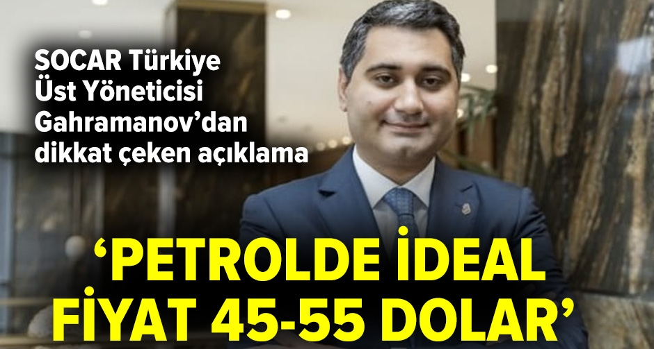 Gahramanov: Petrolde ideal fiyat 45-55 dolar