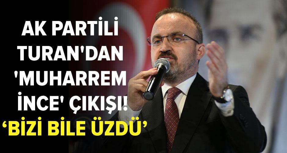 AK Partili Turan'dan 'Muharrem İnce' çıkışı: Bizi bile üzdü
