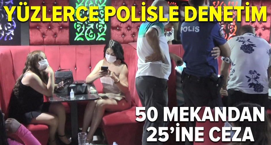 Yüzlerce polisle denetim! 50 mekandan 25'ine ceza